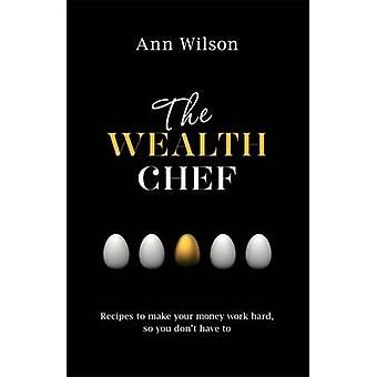 The Wealth Chef - Recipes to Make Your Money Work Hard - So You Don't