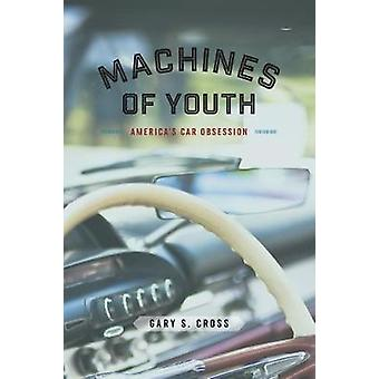 Machines of Youth - America's Car Obsession by Gary S Cross - 97802265