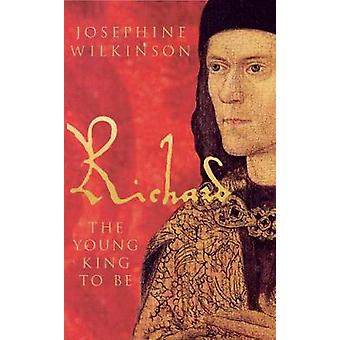 Richard III - The Young King to be by Josephine Wilkinson - 9781848685