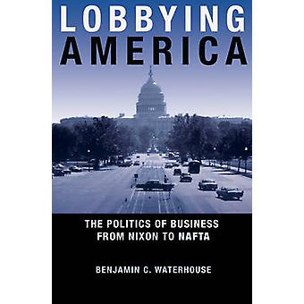Lobbying America - The Politics of Business from Nixon to NAFTA by Ben