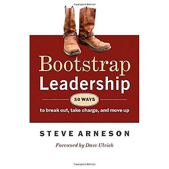 Bootstrap Leadership: 50 Ways to Break Out, Take Charge and Move Up