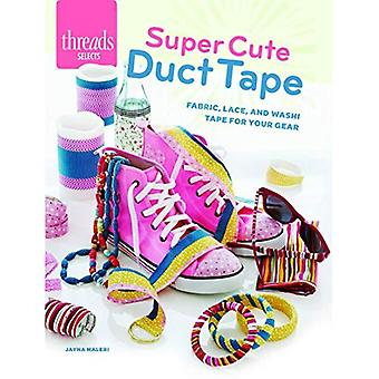 Super Cute Duct Tape: Fabric, Lace, and Washi Tapes for Your Gear (Threads Selects)