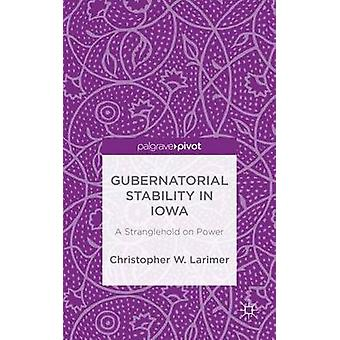 Gubernatorial Stability in Iowa A Stranglehold on Power by Larimer & Christopher W.