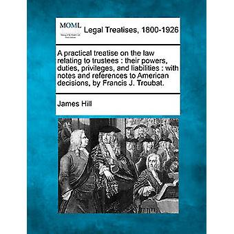 A practical treatise on the law relating to trustees  their powers duties privileges and liabilities  with notes and references to American decisions by Francis J. Troubat. by Hill & James