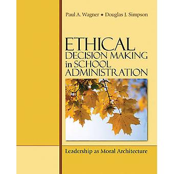 Ethical Decision Making in School Administration Leadership as Moral Architecture by Wagner & Paul A.