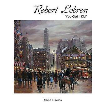 Robert Lebron  You Got It Kid by Rolon & Albert L