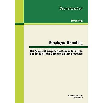 Employer Branding Die Arbeitgebermarke Verstehen Definieren Und Im Taglichen Geschaft Einfach Umsetzen by Vogt & Simon