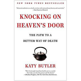 Knocking on Heaven's Door - The Path to a Better Way of Death by Katy
