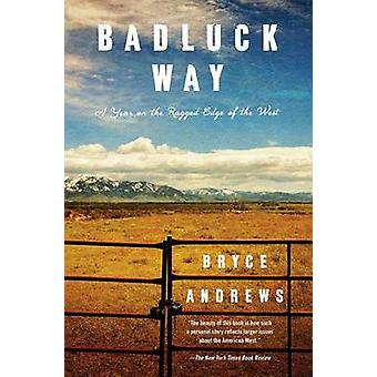 Badluck Way - A Year on the Ragged Edge of the West by Bryce Andrews -