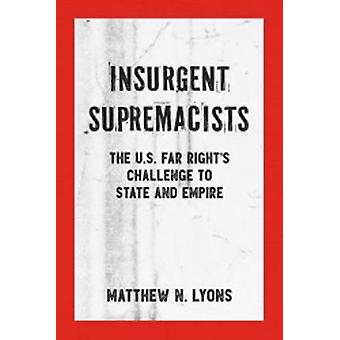 Insurgent Supremacists - The U.S. Far Right's Challenge to State and E