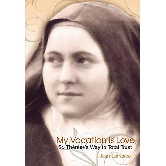 My Vocation Is Love - Saint Thaeraese's Way to Total Trust by Jean LaF