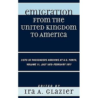Emigration from the United Kingdom to America Volume 11 Lists of Passengers Arriving at U.S. Ports July 1875February 1877 by Glazier & Ira A.