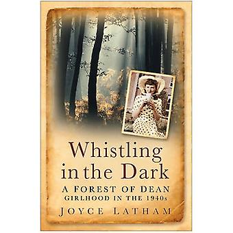Whistling in the Dark - A Forest of Dean Girlhood in the 1940s by Joyc