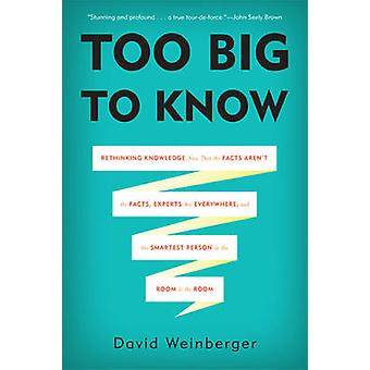 Too Big to Know - Rethinking Knowledge Now That the Facts Aren't the F
