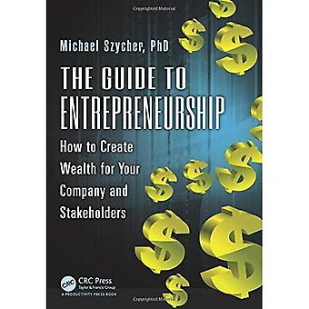 The Guide to Entrepreneurship: How to Create Wealth for Your Company and Stakeholders