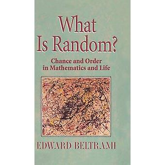 What Is Random  Chance and Order in Mathematics and Life by Beltrami & Edward