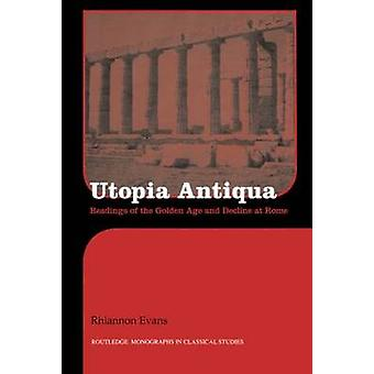 Utopia Antiqua Readings of the Golden Age and Decline at Rome by Evans & Rhiannon