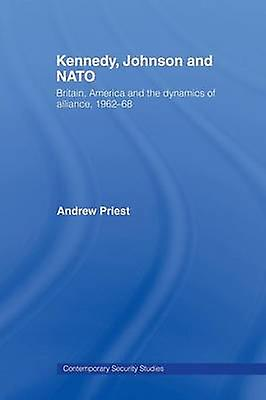Kennedy Johnson and NATO  Britain America and the Dynamics of Alliance 196268 by Priest & Andrew