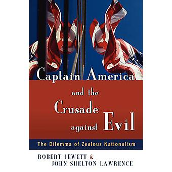 Captain America and the Crusade Against Evil The Dilemma of Zealous Nationalism by Jewett & Robert