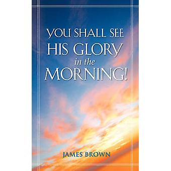 You Shall See His Glory in the Morning by Brown & James