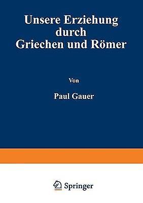 Unsere Erziehung Durch Griechen Und Romer by Cauer & Paul
