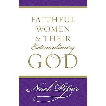 Faithful Women and Their Extraordinary God by Noel Piper - 9781581346