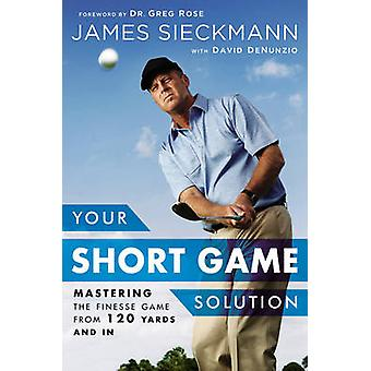 Your Short Game Solution - Mastering the Finesse Game from 120 Yards a