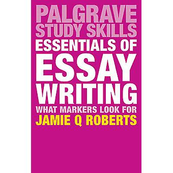 Essentials of Essay Writing - What Markers Look For by Jamie Q. Robert