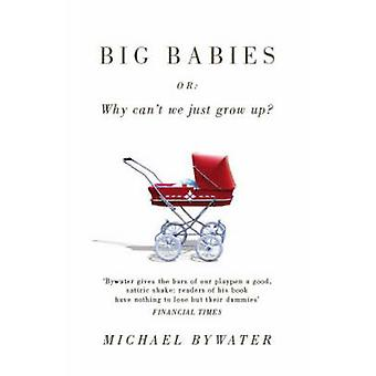 Big Babies - or - Why Can't We Just Grow Up? by Michael Bywater - 97818