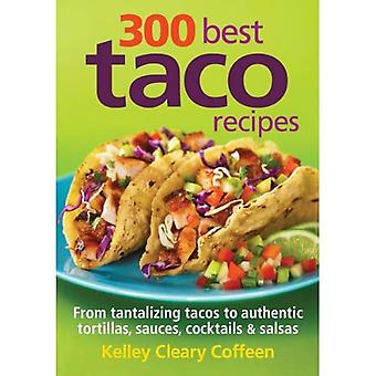 300 Best Taco Recipes: From Tantalizing Tacos to Authentic Tortillas, Sauces, Cocktails & Salsas
