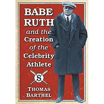 Babe Ruth and the Creation� of the Celebrity Athlete