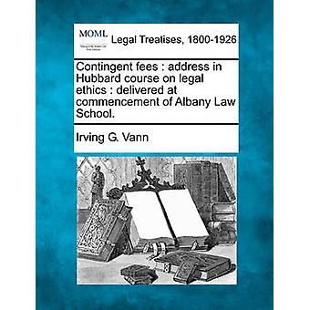 Contingent fees  address in Hubbard course on legal ethics  delivered at commencement of Albany Law School. by Vann & Irving G.