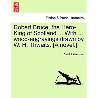 Robert Bruce the HeroKing of Scotland ... With ... woodengravings drawn by W. H. Thwaits. A novel. by Alexander & Gabriel