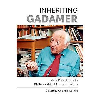 Inheriting Gadamer - New Directions in Philosophical Hermeneutics by D