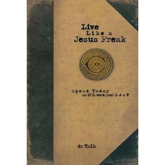 Live Like a Jesus Freak - Spend Today as If It Were Your Last by DC Ta