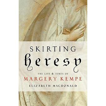Skirting Heresy - The Life and Times of Margery Kempe by Elizabeth Mac