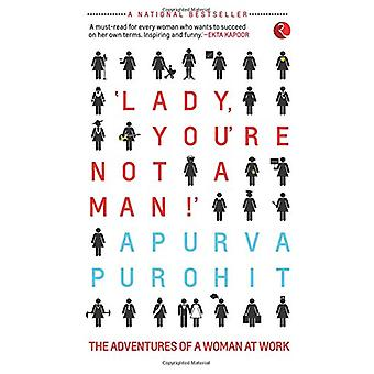 Lady - You're Not a Man! - The Adventures of a Woman at Work by Apurva