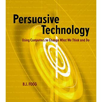 Persuasive Technology Using Computers to Change What We Think and Do by Fogg & B. J.