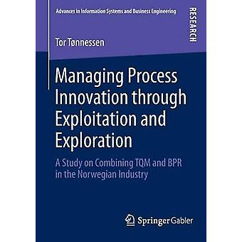 Managing Process Innovation through Exploitation and Exploration  A Study on Combining TQM and BPR in the Norwegian Industry by Tnnessen & Tor