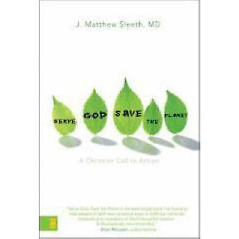 Serve God - Save the Planet - A Christian Call to Action by J. Matthew