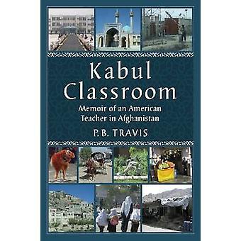 Kabul Classroom - Memoir of an American Teacher in Afghanistan by P.B.