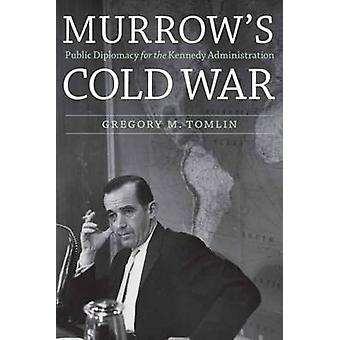 Murrow's Cold War - Public Diplomacy for the Kennedy Administration by
