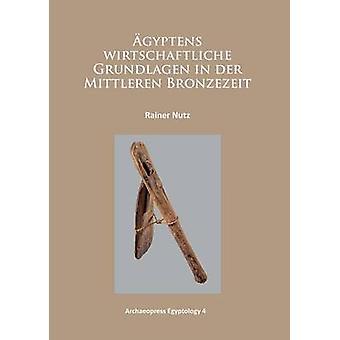 Agyptens Wirtschaftliche Grundlagen in der Mittleren Bronzezeit by Ra