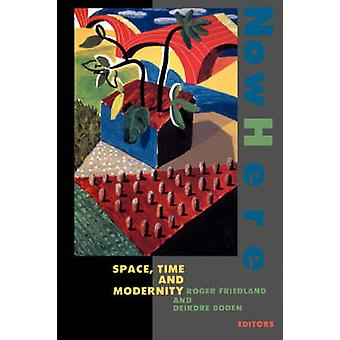 Nowhere - Space - Time and Modernity by Roger Friedland - Deirdre Bode