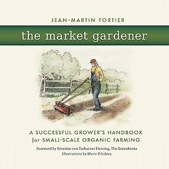 The Market Gardener - A Successful Grower's Handbook for Small-Scale O