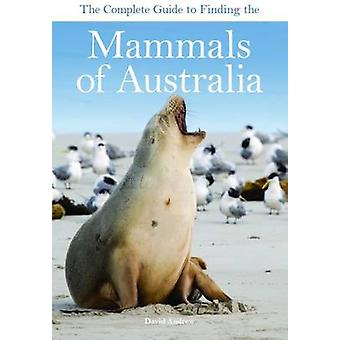 The Complete Guide to Finding the Mammals of Australia by David Andre