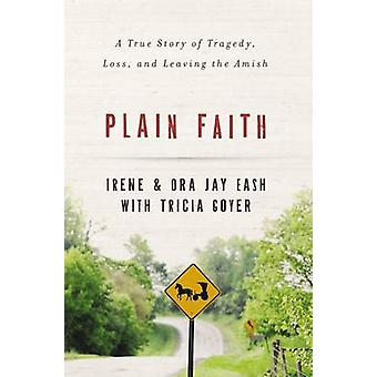 Plain Faith A True Story of Tragedy Loss and Leaving the Amish by Eash & Irene