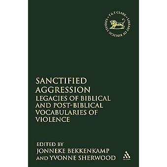 Sanctified Aggression Legacies of Biblical and PostBiblical Vocabularies of Violence by Sherwood & Yvonne