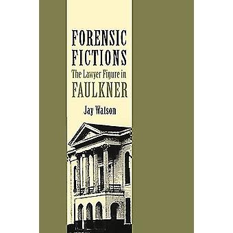Forensic Fictions The Lawyer Figure in Faulkner by Watson & Jay