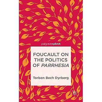 Foucault on the Politics of Parrhesia by Dyrberg & Torben Bech